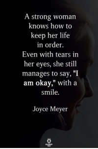 """Life, How To, and Okay: A strong woman  knows how to  keep her life  in order.  Even with tears in  her eyes, she still  manages to say, """"I  am okay,"""" with a  smile.  Joyce Meyer A strong woman."""