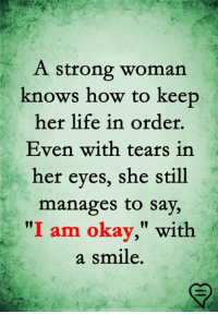 "Life, Memes, and How To: A strong woman  knows how to keep  her life in order,  Even with tears in  her eyes, she still  manages to say,  ""I am okay,"" with  a smile."