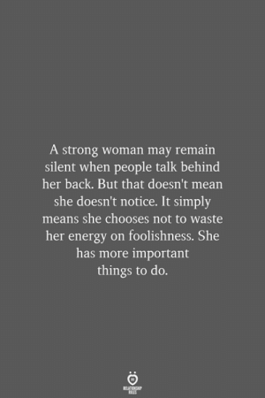 Energy, Mean, and Strong: A strong woman may remain  silent when people talk behind  her back. But that doesn't mean  she doesn't notice. It simply  means she chooses not to waste  her energy on foolishness. She  has more important  things to do.  RELATIONSHIP  LES