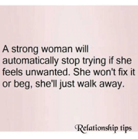 Memes, Strong, and A Strong Woman: A strong woman will  automatically stop trying if she  feels unwanted. She won't fix it  or beg, she'll just walk away.  elationship tips via : Relationship Tips