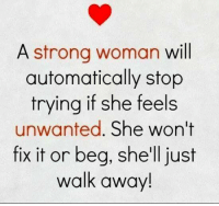 Strong, A Strong Woman, and Shell: A strong woman will  automatically stop  trying if she feels  unwanted  She won't  fix it or beg, she'll just  walk away!