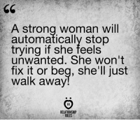 Strong, A Strong Woman, and Shell: A strong woman will  automatically stop  trying if she feels  unwanted. She won't  fix it or beg, she'll just  walk away  HR  RELATIONSHIP  RULES