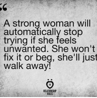 Memes, Women, and Strong: A Strong Woman Will  automatically stop  trying if she feels  unwanted. She won't  fix it or beg, she'll just  Walk away  RELATIONSHIP  RULES Be a strong women ladies  via --> Spectacular