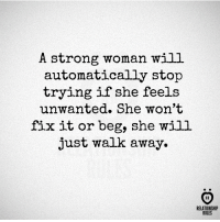 Strong, A Strong Woman, and Will: A strong woman will  automatically stop  trying if she feels  unwanted. She won't  fix it or beg, she will  just walk away.  AR  RELATIONSHIP  RULES