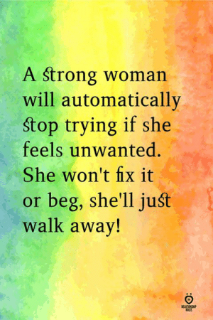 unwanted: A strong woman  will automatically  Stop trying if she  feels unwanted.  She won't fix it  or beg, she'll juśt  walk away!  ELATIN  RILES