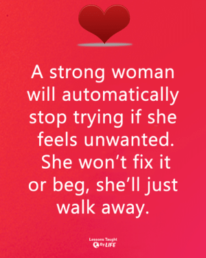 <3: A strong woman  will automatically  stop trying if she  feels unwanted.  She won't fix it  or beg, she'll just  walk away  Lessons Taught  ByLIFE <3