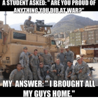 "Memes, Home, and Left Behind: A STUDENT ASKED:""ARE YOU PROUD OF  ANYTHING YOU DID,AT WAR#""  MY ANSWER:""I BROUGHT ALL  MY GUYS HOME."" No man gets left behind. 🇺🇸"