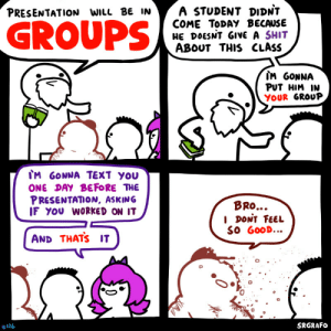 GROUP Presentations: A STUDENT DIDNT  COME TODAY BECAUSE  HE DOESNT GIVE A SHIT  ABOUT THIS CLASS  PRESENTATION WILL BE IN  GROUPS  IM GONNA  PUT HIM IN  YOUR GROUP  IM GONNA TEXT YOU  ONE DAY BEFORE THE  PRESENTATION, ASKING  IF YOU WORKED ON IT  BRO...  I DONT FEEL  SO GOOD...  AND THATS IT  SRGRAFO  #126  0 GROUP Presentations