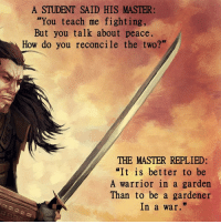 """Memes, Peace, and 🤖: A STUDENT SAID HIS MASTER:  """"You teach me fighting,  But you talk about peace.  How do you reconcile the two?""""  THE MASTER REPLIED:  """"It is better to be  A warrior in a garden  Than to be a gardener  In a war"""