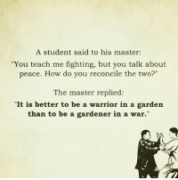 """Love, Memes, and Peace: A student said to his master:  """"You teach me fighting, but you talk about  peace. How do you reconcile the two?""""  The master replied:  """"It is better to be a warrior in a garden  than to be a gardener in a war."""" Love this❤"""