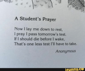 If you are a student Follow @studentlifeproblems​: A Student's Prayer  Now I lay me down to rest,  I pray I pass tomorrow's test.  If I should die before I wake  That's one less test I'll have to take.  Anonymous  funny.Co If you are a student Follow @studentlifeproblems​