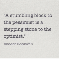 "Eleanor Roosevelt, Roosevelt, and Stone: A stumbling block to  the pessimist is a  stepping stone to the  optimist.""  Eleanor Roosevelt"
