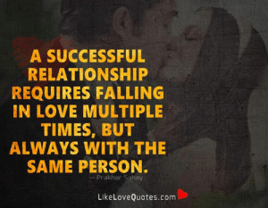 Same Person: A SUCCESSFUL  RELATIONSHIP  REQUIRES FALLING  IN LOVE MULTIPLE  TIMES, BUT  ALWAYS WITH THE  SAME PERSON.  Prakhar Sahay  LikeLoveQuotes.com