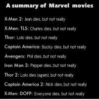 America, Iron Man, and Memes: A summary of Marvel movies  X-Men 2: Jean dies, but not really  X-Men: TLS: Charles dies, but not really  Thor: Loki dies, but not really  Captain America: Bucky dies, but not really  Avengers: Phil dies, but not really  Iron Man 3: Pepper dies, but not really  Thor 2: Loki dies (again). but not really  Captain America 2: Nick dies, but not really  X-Men: DOFP: Everyone dies, but not really