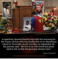 """Memes, Parents, and School: A superhero-themed funeral was held this morning for  the 6-year-old boy who was fatally shot at an elementary  school in Townville, South Carolina on September 28.  His parents said,"""" We live in an evil world but Jacob  used to tell us that the good guy always wins.""""  Weird World"""