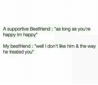 """Memes, Happy, and Im Happy: A supportive Bestfriend """"as long as you're  happy Im happy""""  My bestfriend: """"well I don't like him & the way  he treated you"""""""