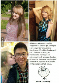 "A Taiwan zhainan successfully  ""captured"" a Russian girl. Owing to  a severe gender imbalance in  Russia, over 10 million Russian girls  can't find men to marry, so  international marriages are  extremely trendy amongst Russian  girls and furthermore, Russian girls'  demands in a perfect man (shown  at the end) aren't high either.  Russia, I'm coming.. Russia, I'm coming... http://9gag.com/gag/anBXY2V?ref=fbp"