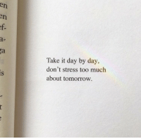 Too Much, Tomorrow, and Stress: a-  Take it day by day,  don't stress too much  about tomorrow