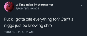 Dank, Memes, and Shit: A Tanzanian Photographer  @joefranciskiaga  Fuck I gotta cite everything for? Can't a  nigga just be knowing shit?  2018-12-05, 5:06 AM They say not to cite it if it's common sense, but how far does common sense go? by Periwinkleflamingo MORE MEMES