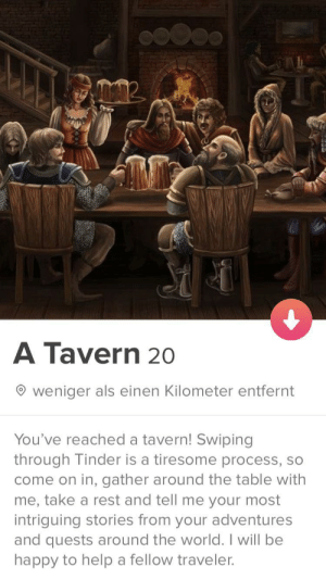 Decided to join Tinder recently.: A Tavern 20  weniger als einen Kilometer entfernt  You've reached a tavern! Swiping  through Tinder is a tiresome process, so  come on in, gather around the table with  me, take a rest and tell me your most  intriguing stories from your adventures  and quests around the world. I will be  happy to help a fellow traveler. Decided to join Tinder recently.