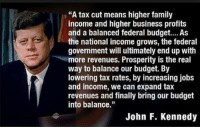 "Family, Memes, and John F. Kennedy: ""A tax cut means higher family  income and higher business profits  and a balanced federal budget... As  the national income grows, the federal  government will ultimately end up with  more revenues. Prosperity is the real  way to balance our budget. By  lowering tax rates, by increasing jobs  and income, we can expand tax  revenues and finally bring our budget  into balance.""  John F. Kennedy Some things NEVER change!"