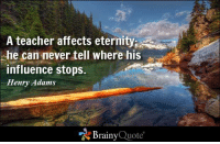 Memes, Affect, and Eternity: A teacher affects eternity  he can never tell where his  influence stops.  Henry Adams  Brainy  Quote A teacher affects eternity; he can never tell where his influence stops. - Henry Adams https://www.brainyquote.com/quotes/quotes/h/henryadams108018.html #brainyquote #QOTD #eternity #wilderness