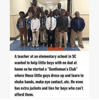 "Each one teach one respect: A teacher at an elementary school in SC  wanted to help little boys with no dad at  home so he started a ""Gentleman's Club""  where these little guys dress up and learn to  shake hands, make eye contact, etc. He even  has extra jackets and ties for boys who can't  afford them Each one teach one respect"