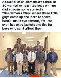 "Club, Dad, and School: A teacher at an elementary school in  SC wanted to help little boys with no  dad at home so he started a  ""Gentleman's Club"" where these little  guys dress up and learn to shake  hands, make eye contact, etc. He  even has extra jackets and ties for  boys who can't afford them"