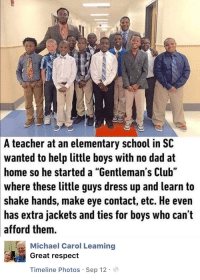 "Club, Dad, and Respect: A  teacher at an elementary school in SC  wanted  to help little boys with no dad at  so he started a ""Gentleman's Club""  home  where these little guys dress up and learn to  shake hands, make eye contact, etc. He even  has extra jackets and ties for boys who can't  afford them.  Michael Carol Leaming  Great respect  Timeline Photos Sep 12. Wholesome teacher"