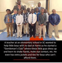 "Club, Dad, and Memes: A teacher at an elementary school in SC wanted to  help little boys with no dad at home so he started a  ""Gentleman's Club"" where these little guys dress up  and learn to shake hands, make eye contact, etc. He  even has extra jackets and ties for boys who can't  afford them."