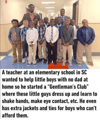 "Club, Dad, and School: A teacher at an elementary school in SC  wanted to help little boys with no dad at  home so he started a ""Gentleman's Club""  where these little guys dress up and learn to  shake hands, make eye contact, etc. He even  has extra jackets and ties for boys who can t  afford them. ❤"