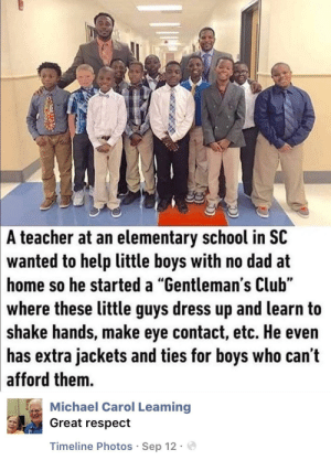 "Club, Dad, and Memes: A  teacher at an elementary school in SC  wanted  to help little boys with no dad at  so he started a ""Gentleman's Club""  home  where these little guys dress up and learn to  shake hands, make eye contact, etc. He even  has extra jackets and ties for boys who can't  afford them.  Michael Carol Leaming  Great respect  Timeline Photos Sep 12. positive-memes:  Wholesome teacher"