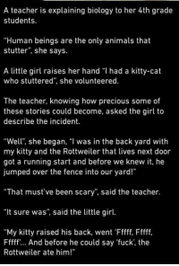 """Check us out at Rude, Crude, and Lewd Humor: A teacher is explaining biology to her 4th grade  students.  """"Human beings are the only animals that  stutter"""", she says.  A little girl raises her hand """"I had a kitty-cat  who stuttered"""", she volunteered.  The teacher, knowing how precious some of  these stories could become, asked the girl to  describe the incident.  """"Well, she began, """"I was in the back yard with  my kitty and the Rottweiler that lives next door  got a running start and before we knew it, he  jumped over the fence into our yard!""""  That must've been scary"""", said the teacher.  """"It sure was"""", said the little girl.  """"My kitty raised his back, went 'Fffff, Fffff,  Fffff... And before he could say """"fuck, the  Rottweiler ate him!"""" Check us out at Rude, Crude, and Lewd Humor"""