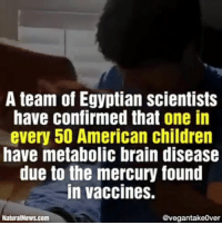 America, Children, and Memes: A team of Egyptian scientists  have confirmed that one in  every 50 American children  have metabolic brain disease  due to the mercury found  in vaccines.  NaturalNews.com  @vegantake0ver Music is BigPharma by @DonnyArcade @PantheonEliteRecords There are 320 million people living in America. Of those 320 million, 198 million are adults. Out of those 198 million adults, 192 million have not had a booster shot in 10 years or more. This means that more than half of the United States population is currently not vaccinated because The average lifespan of a vaccine is 10 years.. Proving that vaccinations are a hoax by big pharma for profit. Billions of people existed on this planet for hundreds of thousands of years with no vaccines! According to the ancient text, many of them lived to be hundreds of years-old. You're not sick, you're being poisoned. Video rp @thematrixisreal via @vegantake0ver 4biddenknowledge