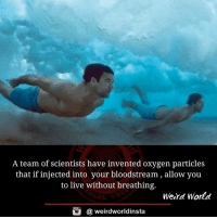 Memes, 🤖, and A Team: A team of scientists have invented oxygen particles  that if injected into your bloodstream, allow you  to live without breathing.  Weird World  (a weirdworldinsta