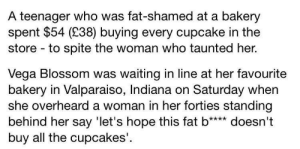 Tumblr, Blog, and Cupcakes: A teenager who was fat-shamed at a bakery  spent $54 (238) buying every cupcake in the  store to spite the woman who taunted her.  Vega Blossom was waiting in line at her favourite  bakery in Valparaiso, Indiana on Saturday when  she overheard a woman in  behind her say 'let's hope this fat b**** doesn't  buy all the cupcakes'.  her forties standing gayharoldfinch:a hero