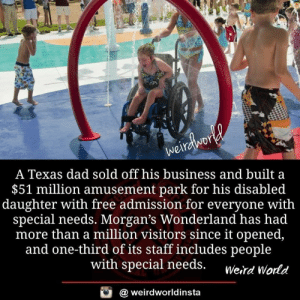 admission: A Texas dad sold off his business and built a  $51 million amusement park for his disabled  daughter with free admission for everyone with  special needs. Morgan's Wonderland has had  more than a million visitors since it opened,  and one-third of its staff includes people  with special needs. werd World  酉  @ weirdworldinsta
