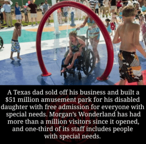Right on! Now that's what I'm talking about!: A Texas dad sold off his business and built a  $51 million amusement park for his disabled  daughter with free admission for everyone with  special needs. Morgan's Wonderland has had  more than a million visitors since it opened,  and one-third of its staff includes people  with special needs. Right on! Now that's what I'm talking about!