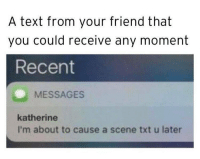 Memes, Text, and 🤖: A text from your friend that  you could receive any moment  Recent  MESSAGES  katherine  I'm about to cause a scene txt u later Deffo something I'd receive from @suckstobeyouhun 😭 Follow @suckstobeyouhun @suckstobeyouhun @suckstobeyouhun