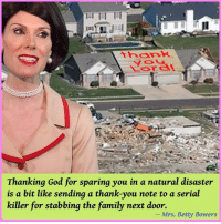 Check out our secular apparel shop! http://wflatheism.spreadshirt.com/  (Image Via Mrs. Betty Bowers, America's Best Christian): a  thank  Thanking God for sparing you in a natural disaster  is a bit like sending a thank-you note to a serial  killer for stabbing the family next door.  Mrs. Betty Bowers Check out our secular apparel shop! http://wflatheism.spreadshirt.com/  (Image Via Mrs. Betty Bowers, America's Best Christian)