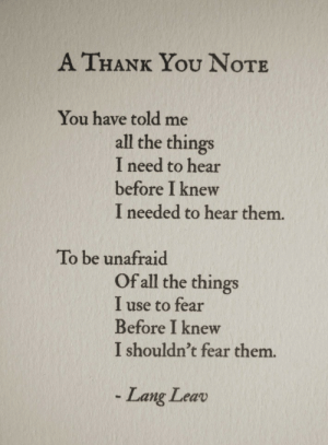 Of All The: A THANK You NoTE  You have told me  all the things  I need to hear  before I knew  I needed to hear them.  To be unafraid  Of all the things  I use to fear  Before I knew  I shouldn't fear them.  Lang Leav