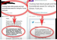 Hmm. Twitter, this doesn't look good for you.: a the Yuri Bezmenov  I fucking hate black people and the  fucking hate white people and their  inconsiderate asses for voting for  inconsiderate asses for voting for Trump.  Clinton. Fuck you  Fuck you.  nglisch) ubersetzen  9 Nov 2016  408 nachm 16 Nov  52  16  RETWEETS  Hello  Thank you  fa porting this  skeletond  234  issue to us  goal is to  create a safe  invironment  for everyone on Twitter to  We reviewed your report  We've investigated and  carefully and found that  suspended the account you  there was no violation of  reported as it was found to  Twitter's Rules regarding  be participating in abusive  abusive behavior  behavior  However, if this person has Hmm. Twitter, this doesn't look good for you.