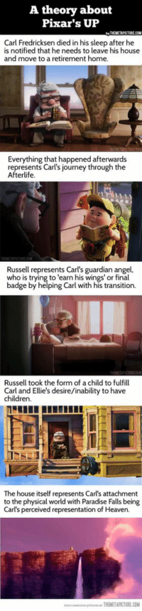 "Memes, Paradise, and Pixar: A theory about  Pixar's UP  THIMETIPICTURECON  Carl Fredricksen died in his sleep after he  is notified that he needs to leave his house  and move to a retirement home.  Everything that happened afterwards  represents Carl's journey through the  Afterlife  Russell represents Carl's guardian angel,  who is trying to ""earn his wings' or final  badge by helping Carl with his transition.  Russell took the form of a child to fulfill  Carl and Ellie's desire/inability to have  children  The house itself represents Carl's attachment  to the physical world with Paradise Falls being  Carl's perceived representation of Heaven.  more awesome pieturusat THEMETAPICTURE.COM A theory about Pixar's UP…woah...deep"