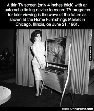 A thin TV screen, 1961omg-humor.tumblr.com: A thin TV screen (only 4 inches thick) with an  automatic timing device to record TV programs  for later viewing is the wave of the future as  shown at the Home Furnishings Market in  Chicago, Illinois, on June 21, 1961.  CНЕCK OUT MЕМЕРIХ.COM  MEMEPIX.COM A thin TV screen, 1961omg-humor.tumblr.com