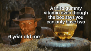 Old, Irl, and Me IRL: A third gummy  vitamin even though  the box says you  can only have two  6 year old me me irl