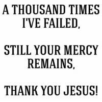 Thank You Jesus Meme: A THOUSAND TIMES  I'VE FAILED,  STILL YOUR MERCY  REMAINS.  THANK YOU JESUS!