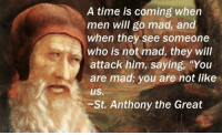 """Great Memes: A time is coming when  men will go mad, and  when they see someone  who is not mad, they will  attack him, saying, """"You  are mad, you are not like  ius.  ~St. Anthony the Great"""