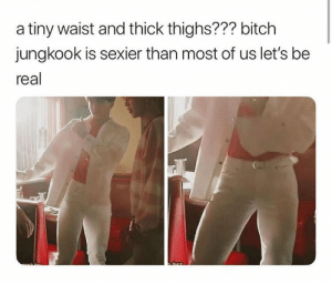 Bitch, Tiny, and Real: a tiny waist and thick thighs??? bitch  jungkook is sexier than most of us let's be  real #JUNGKOOK 🐾