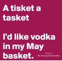 Happy May Day!: A tisket a  tasket  I'd like vodka  in my May  made b  basket.  FB, Mommy Needsvodka Happy May Day!