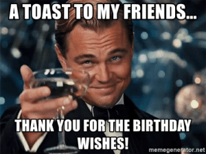 A Toast To My Friends... Thank You For The Birthday Wishes ...: A TOAST TOMY FRIENDS  THANK YOU FORTHE BIRTHDAY  memegenerator.net A Toast To My Friends... Thank You For The Birthday Wishes ...